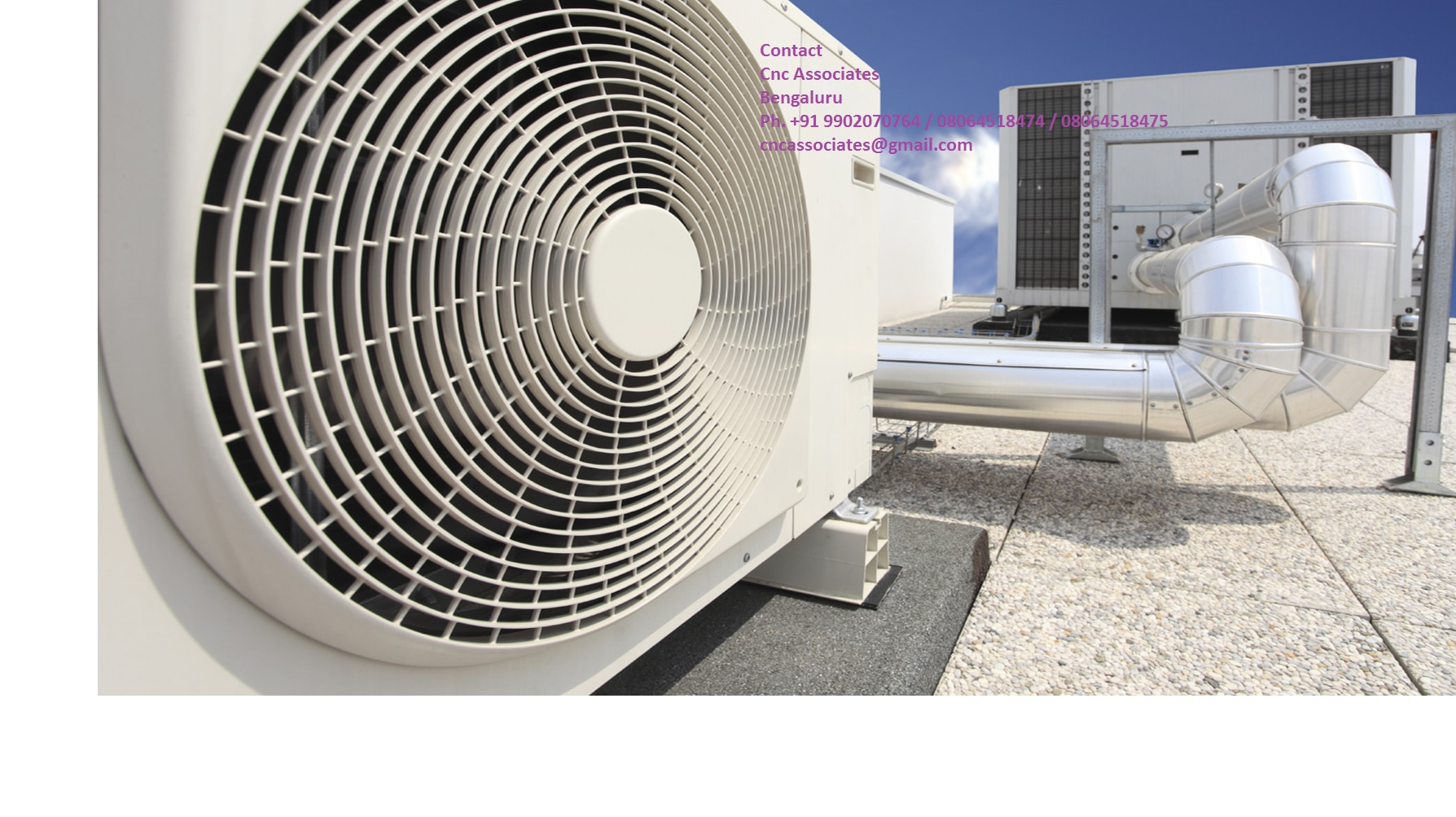 Air Conditioning Equipment  Manufacturers in Bangalore  Contact  Cnc Associates  Bengaluru  Ph. +91 9902070764 / 08064518474 / 08064518475  cncassociates@gmail.com  Fan Coil Units  • 2 or 4 pipe system models  • 3, 4, & 5 speed motor models  • 3, 4, & 6 row coil models  • High static pressure model options  • Electric heater, stainless steel drain pan, coated cabinet option  Air Handling Units  • 2 or 4 pipe system models  • 3, 4, & 5 speed motor models  • 3, 4, & 6 row coil models  • High static pressure model options  • Electric heater, stainless steel drain pan, coated cabinet options  Air Cooled Chillers  • Direct driven semi-hermetic industrial type  screw compressors  • High efficiency low noise fans  • Advanced microprocessor for complete  management  • High ambient operation upto 52oC  Water Cooled Chillers  • Direct driven semi-hermetic industrial type screw compressors  • Direct expansion shell and tube or flooded type evaporator option  • Advanced microprocessor for complete management  Decorative & Ducted Split Units  • Wall, universal, cassette and freestanding models  • Cooling only or Heat Pump options  • Top & Side discharge outdoor units  • High ambient operation upto 52oC  Computer Room AC Units (CCU units)  • Fully automatic operation of the unit in cooling, heating, humidifying and dehumidifying modes  • Top and Bottom discharge options  • Air cooled and water cooled condenser options  • Full temperature and humidity control all year round  Standard Package Units / 100% Full Fresh Air Package Units  • Specially designed for High ambient temperatures and humid market requirements  • Scroll compressors for maximum efficiency and low power consumption  • Many options such as bag filters, electric heaters, mixing box, return fan, economizer, humidifier and double skin evaporators  VRF Systems  • Different indoor units including wall mounted, floor standing, and ceiling mounted cassette  • Centralized control able to control upto 64 indoor units, with the connection length able to reach 1, 200m  • Full BMS integration facility   Contact  Cnc Associates  Bengaluru  Ph. +91 9902070764 / 08064518474 / 08064518475  cncassociates@gmail.com