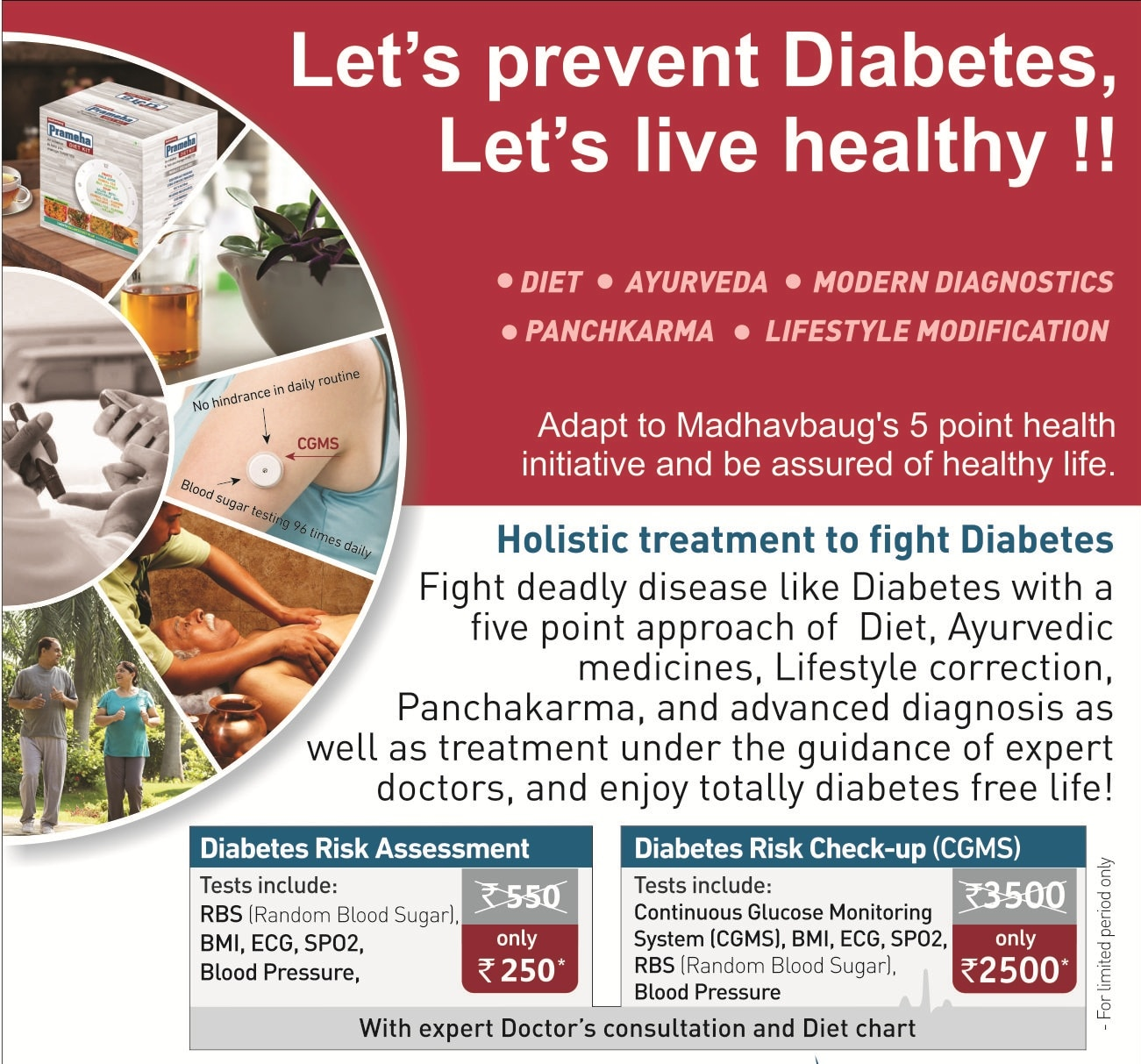 Diabetes cases in the country have increased due to drastic change in lifestyle, unhealthy eating habits and high stress levels. People with diabetes are 2 to 4 times more likely to suffer from heart disease or a stroke as compared to those who do not have diabetes. A Fasting Plasma Glucose (FPG) over 125 is indicative of diabetes while a result that is between 100 and 125 indicates prediabetes – the precursor stage before diabetes. Over 90% of newly-diagnosed diabetics are above their ideal weight. A 5-10% decrease in body weight can not only help reduce diabetes symptoms but also lowers the risk of hypertension and cardiovascular disease.  Madhavbaug's diabetes management program is based on a combination of proven Ayurvedic therapies, yoga, and lifestyle modifications. Customized exercises also help to reduce fat accumulation on pancreas, liver and muscles which reduces insulin resistance and stabilizes blood sugar levels, while Ayurvedic and yoga treatments support the insulin production and reduce insulin resistance. Madhavbaug's programs for diabetes has helped reverse diabetes symptoms for several patients who enjoy a full and healthy life today.    About Diabetes Management Program   Madhavbaug's ApexBeat programs allow specialists to use cutting-edge technology to recommend specialized diets, physiotherapy, and lifestyle modifications to patients in order to offset the risk of heart disease. The main focus is reducing blood sugar levels to a healthy range of 4.0 to 6.0 mmol/L at fasting.  There are 3 main Diabetes Management Programs.  Comprehensive Diabetic Care Program empowers patients to control blood sugar and prevent further complications.  The Diabetes Complication Management Program (pre-failure) is for diabetic patients with early warning signs of heart disease wherein experts impart self-management techniques to control blood sugar levels and prevent heart failure.  The Diabetes Complication Management Program (pre-ischemia) caters to diabetic pat