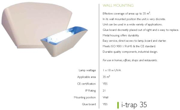 With its innovative design, the i-trap 35 is recommended for use in homes, offices,shops and restaurants. The i-trap is constructed in such a way that the UV-A light is directed upwards.The i-trap 35 has an all metal housing and uses a powerful UV-A lamp to lure insects into its trap. Once the insects enter the i-trap, they are effectively controlled by a glue board. Easy to service, stylish and effective; the i-trap 35 offers it all.